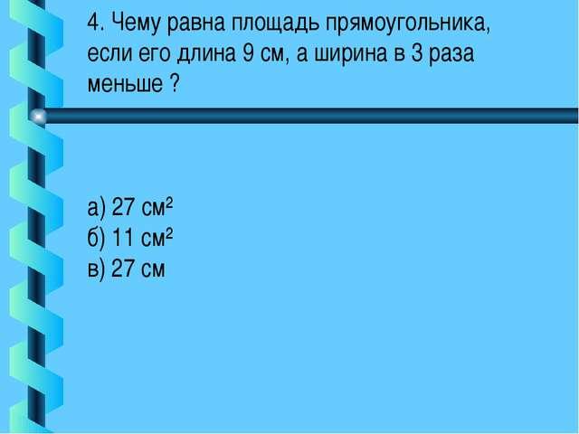 4. Чему равна площадь прямоугольника, если его длина 9 см, а ширина в 3 раза...