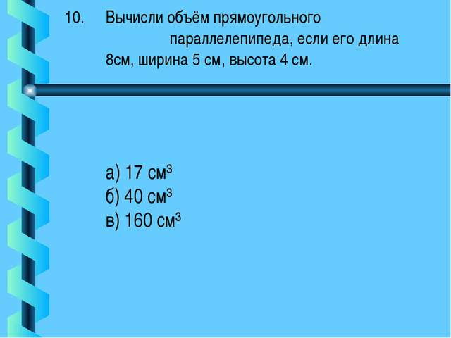Вычисли объём прямоугольного параллелепипеда, если его длина 8см, ширина 5 см...