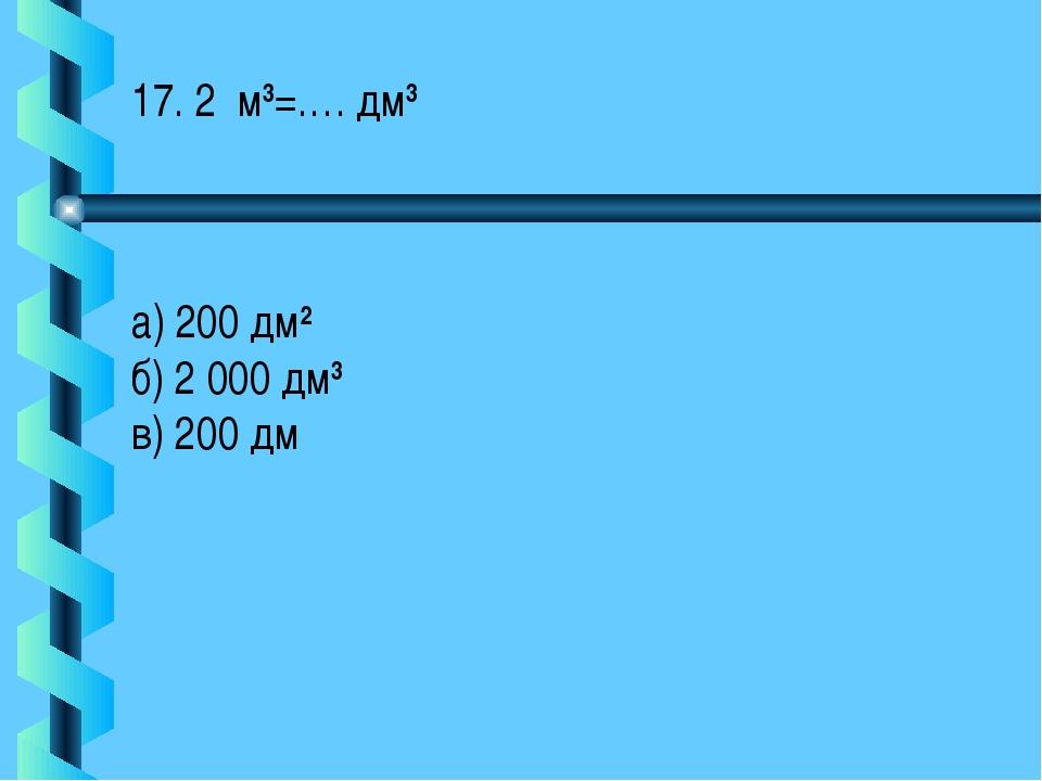 17. 2 м3=…. дм3 а) 200 дм2 б) 2 000 дм3 в) 200 дм