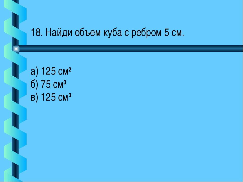 18. Найди объем куба с ребром 5 см. а) 125 см2 б) 75 см3 в) 125 см3