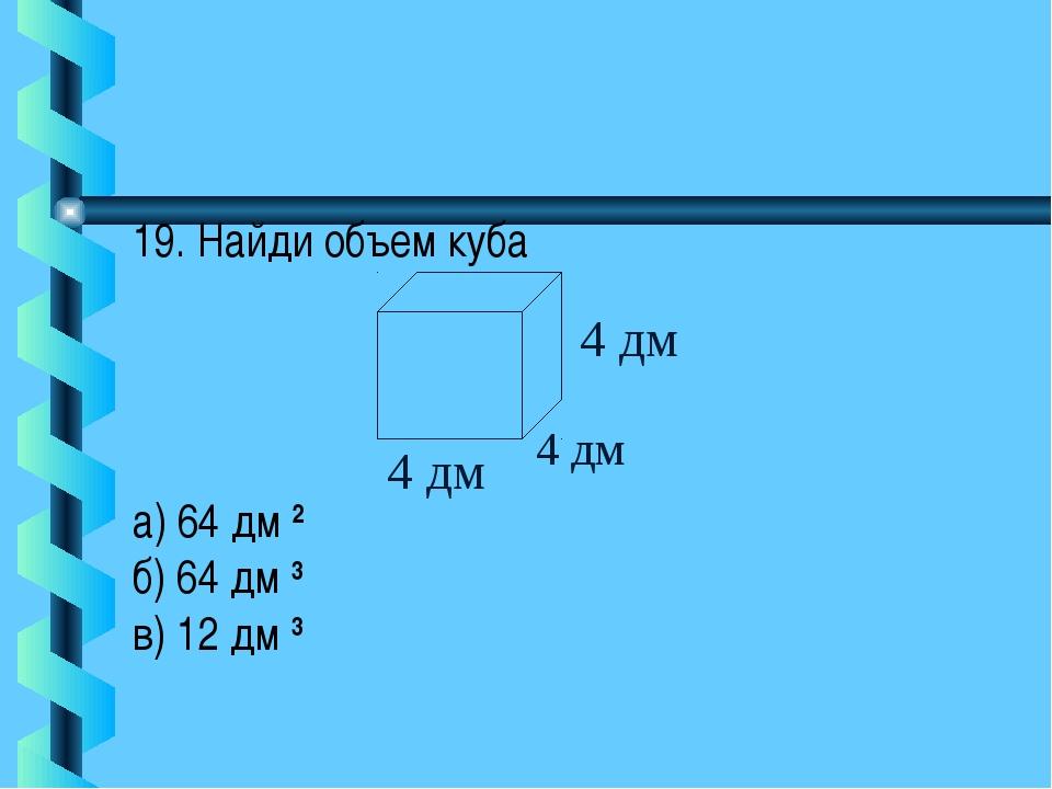 19. Найди объем куба а) 64 дм 2 б) 64 дм 3 в) 12 дм 3 4 дм 4 дм 4 дм
