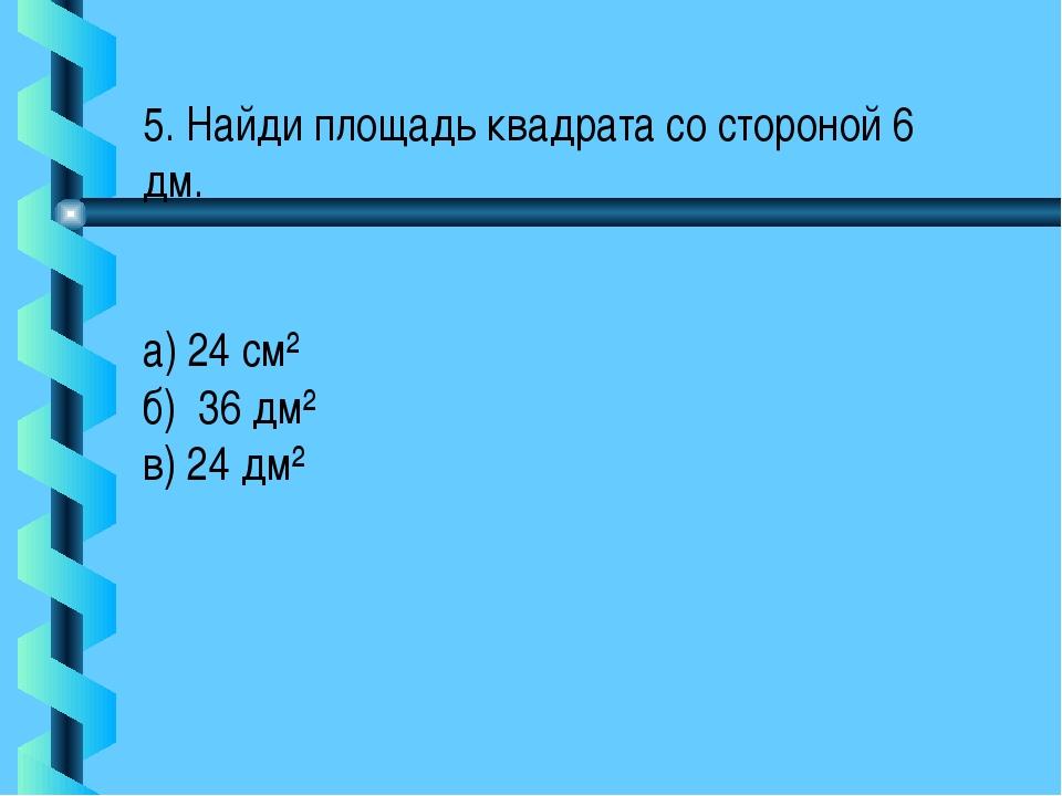 5. Найди площадь квадрата со стороной 6 дм. а) 24 см² б) 36 дм² в) 24 дм²