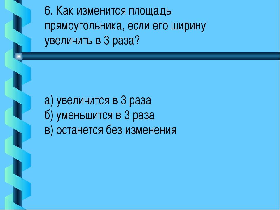6. Как изменится площадь прямоугольника, если его ширину увеличить в 3 раза?...
