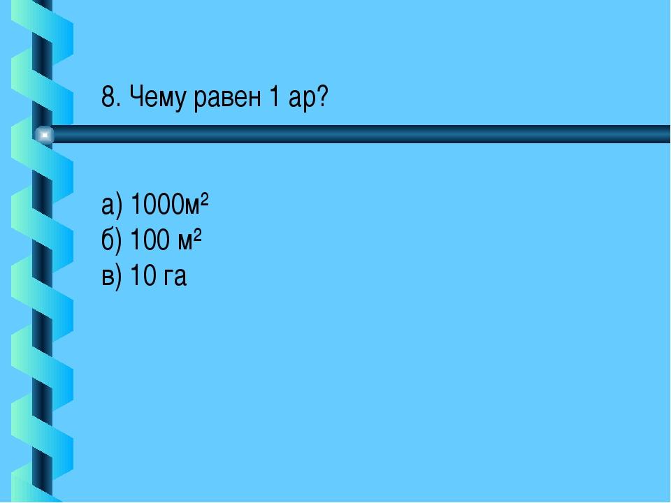 8. Чему равен 1 ар? а) 1000м² б) 100 м² в) 10 га