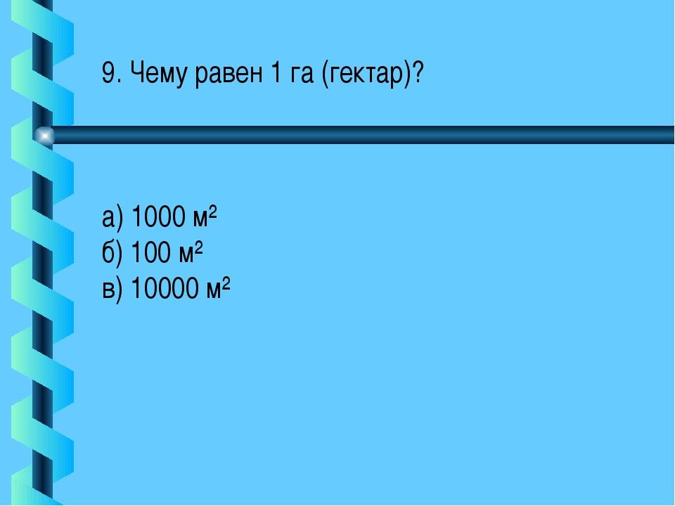 9. Чему равен 1 га (гектар)? а) 1000 м² б) 100 м² в) 10000 м²