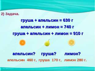 груша + апельсин = 630 г апельсин + лимон = 740 г груша + апельсин + лимон =