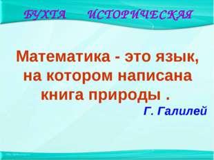 Математика - это язык, на котором написана книга природы . Г. Галилей БУХТА