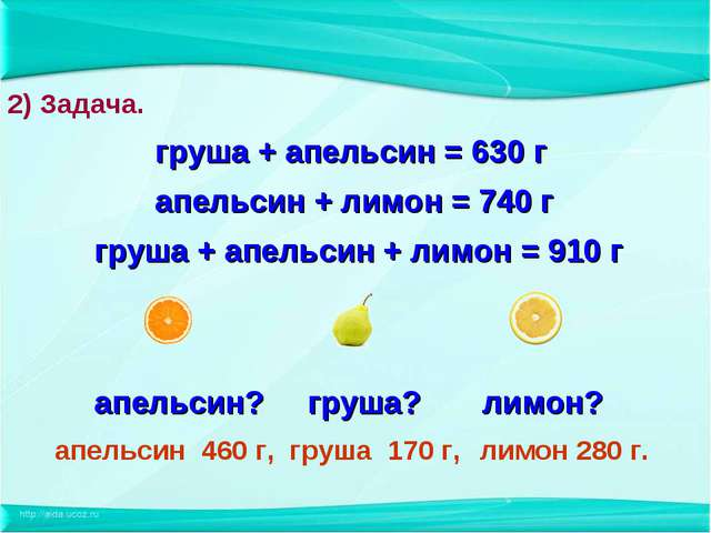 груша + апельсин = 630 г апельсин + лимон = 740 г груша + апельсин + лимон =...