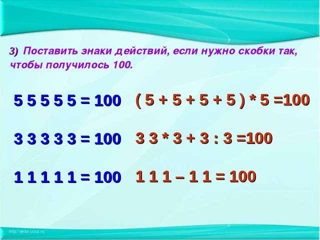3) Поставить знаки действий, если нужно скобки так, чтобы получилось 100. 5 5...