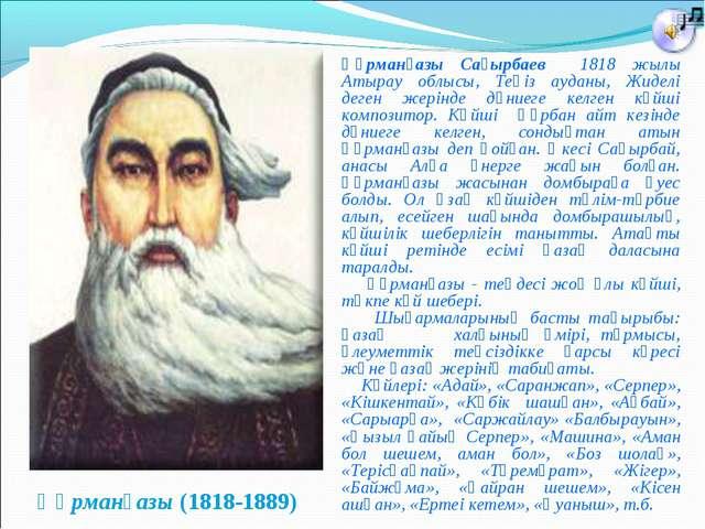 Құрманғазы (1818-1889) Құрманғазы Сағырбаев 1818 жылы Атырау облысы, Теңіз ау...