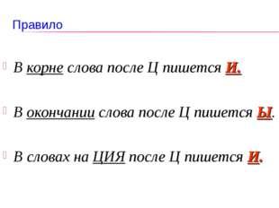 Правило В корне слова после Ц пишется И. В окончании слова после Ц пишется Ы.