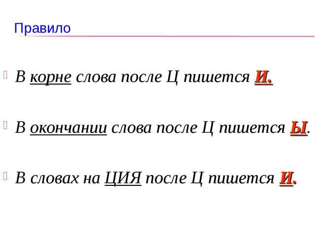Правило В корне слова после Ц пишется И. В окончании слова после Ц пишется Ы....