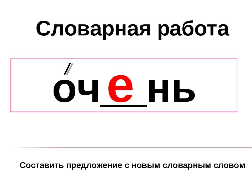 оч__нь е Словарная работа Составить предложение с новым словарным словом