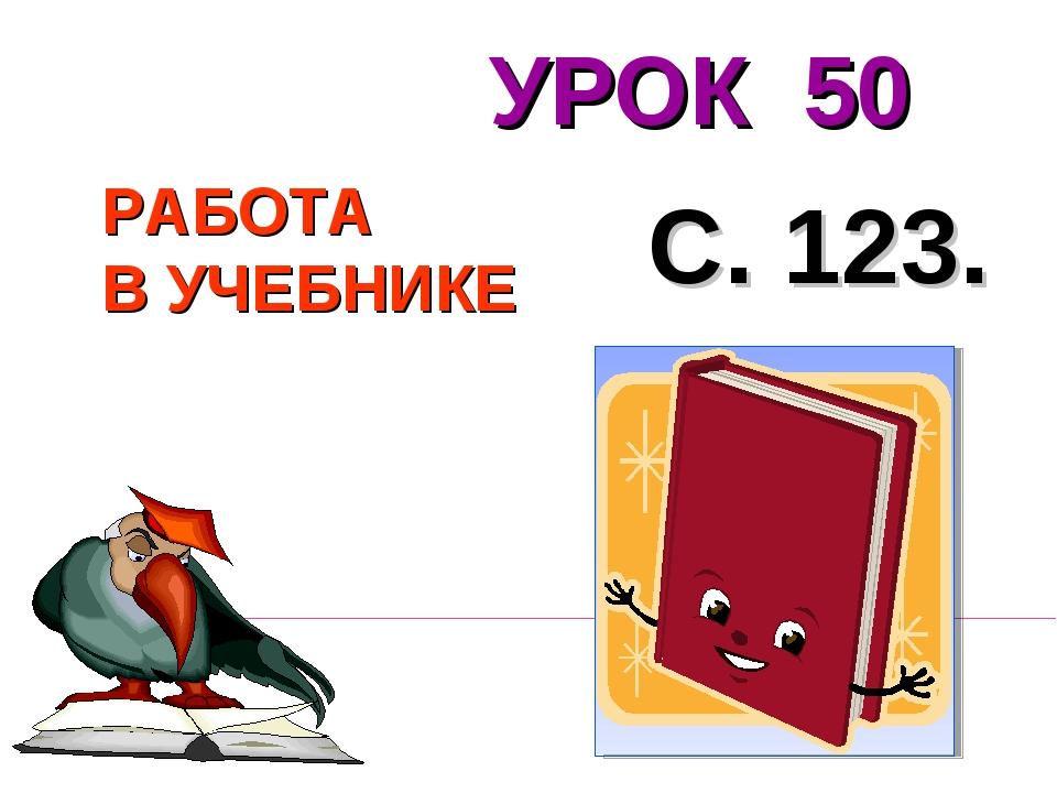 РАБОТА В УЧЕБНИКЕ С. 123. УРОК 50
