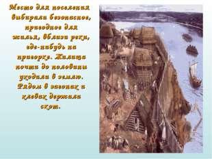 Место для поселения выбирали безопасное, пригодное для жилья, вблизи реки, г
