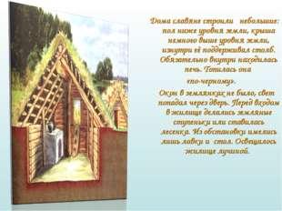 Дома славяне строили небольшие: пол ниже уровня земли, крыша немного выше ур