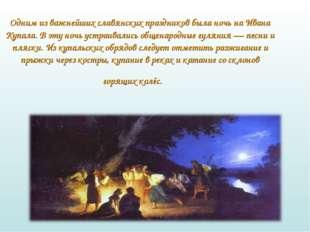 Одним из важнейших славянских праздников была ночь на Ивана Купала. В эту но