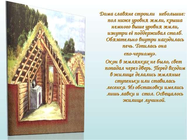 Дома славяне строили небольшие: пол ниже уровня земли, крыша немного выше ур...
