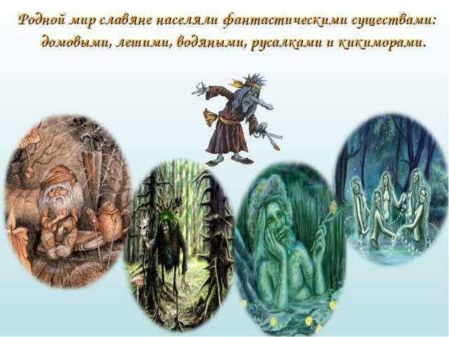 Родной мир славяне населяли фантастическими существами: домовыми, лешими, вод...