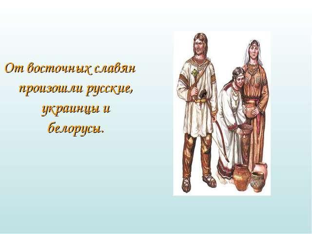 От восточных славян произошли русские, украинцы и белорусы.