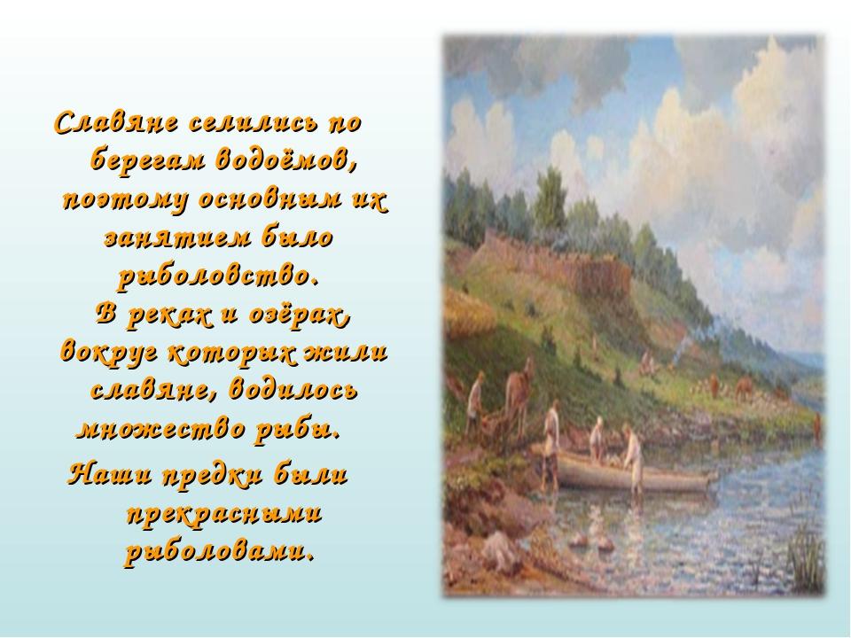 Славяне селились по берегам водоёмов, поэтому основным их занятием было рыб...