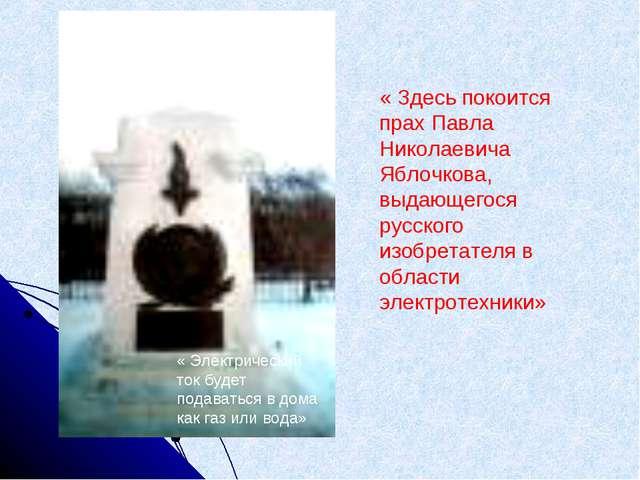 « Здесь покоится прах Павла Николаевича Яблочкова, выдающегося русского изобр...