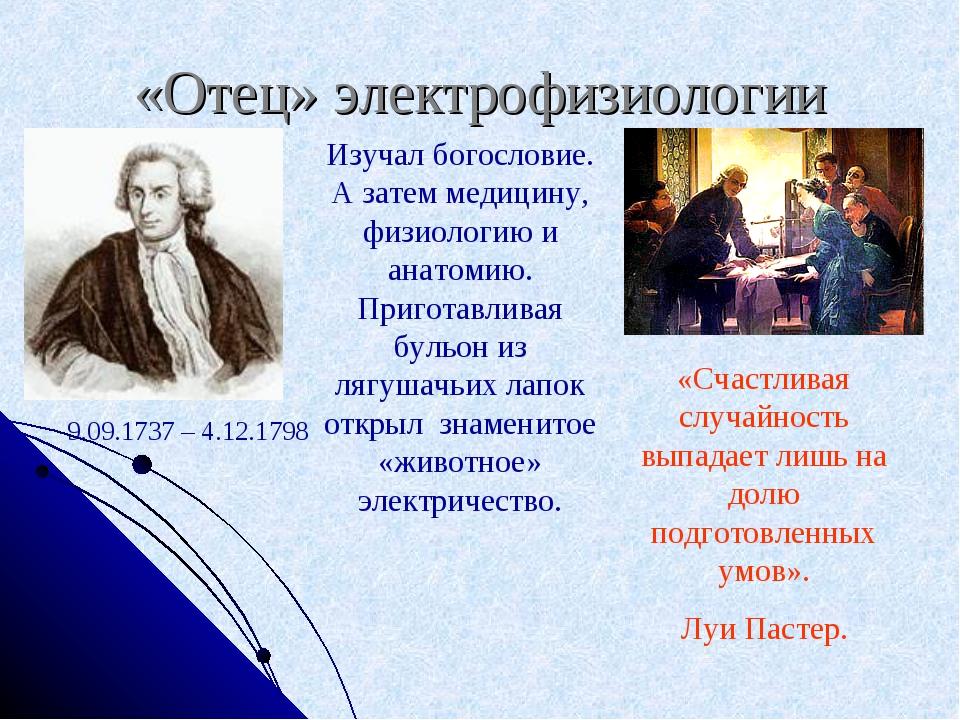 «Отец» электрофизиологии 9.09.1737 – 4.12.1798 Изучал богословие. А затем мед...