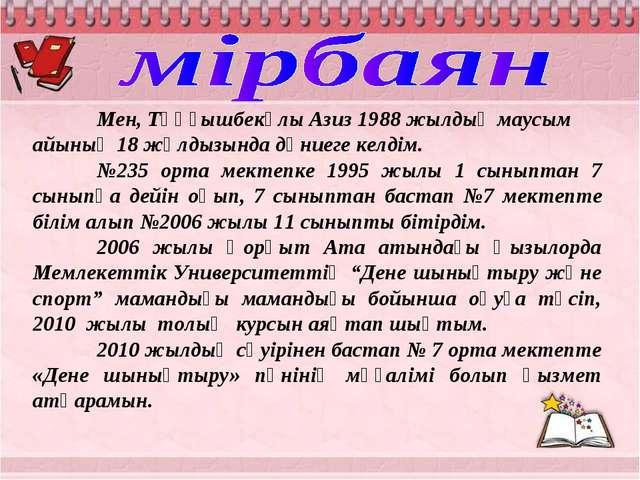 Мен, Тұңғышбекұлы Азиз 1988 жылдың маусым айының 18 жұлдызында дүниеге келді...