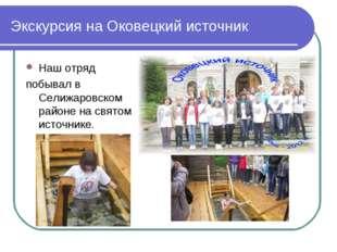 Экскурсия на Оковецкий источник Наш отряд побывал в Селижаровском районе на с