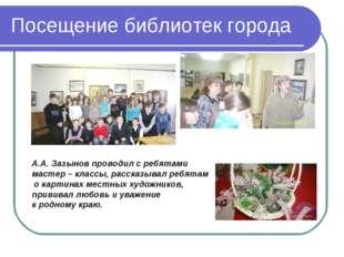 Посещение библиотек города А.А. Зазынов проводил с ребятами мастер – классы,