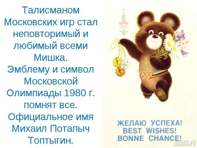 Талисманом Московских игр стал неповторимый и любимыйвсеми Мишка. Эмблему и...