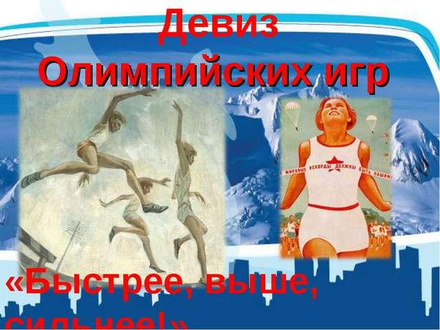 Девиз Олимпийских игр «Быстрее, выше, сильнее!»