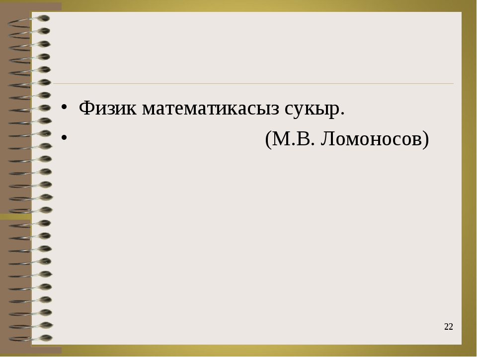 Физик математикасыз сукыр. (М.В. Ломоносов) *