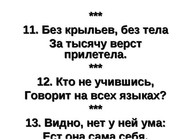*** 11. Без крыльев, без тела За тысячу верст прилетела. *** 12. Кто не учивш...