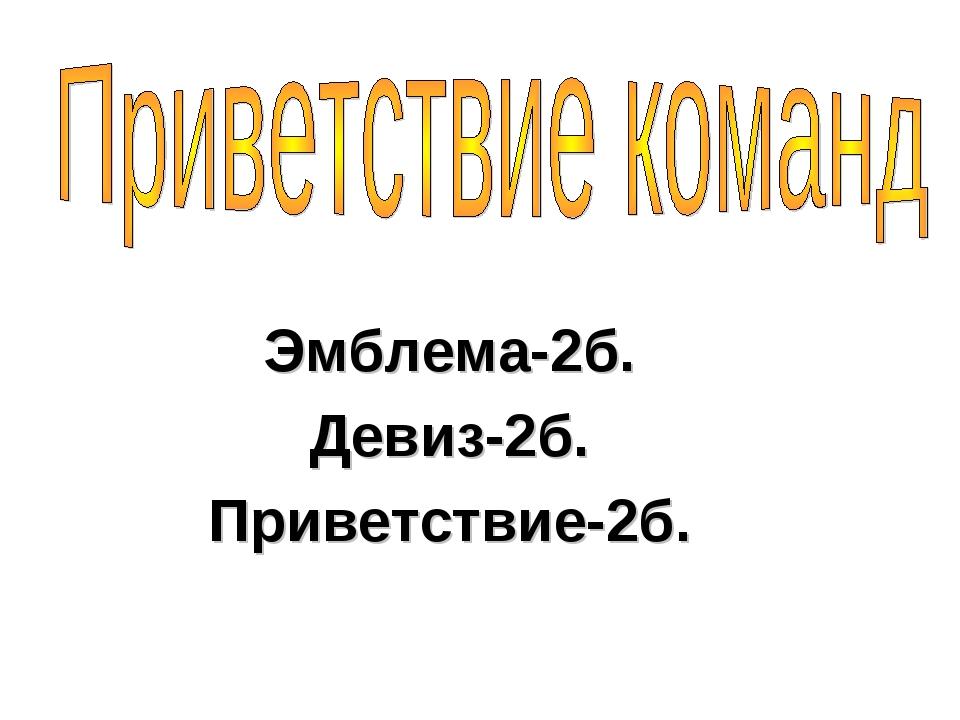 Эмблема-2б. Девиз-2б. Приветствие-2б.