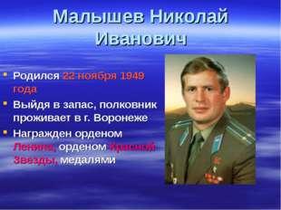 Малышев Николай Иванович Родился 22 ноября 1949 года Выйдя в запас, полковник