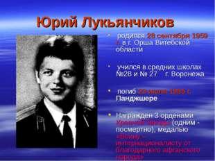 Юрий Лукьянчиков родился 28 сентября 1959 г. в г. Орша Витебской области учил