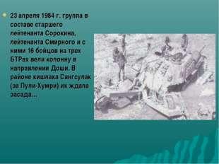 23 апреля 1984 г. группа в составе старшего лейтенанта Сорокина, лейтенанта С