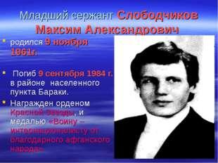 Младший сержант Слободчиков Максим Александрович родился 9 ноября 1961г. Поги