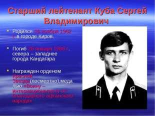 Старший лейтенант Куба Сергей Владимирович Родился 16 ноября 1962 г. в городе