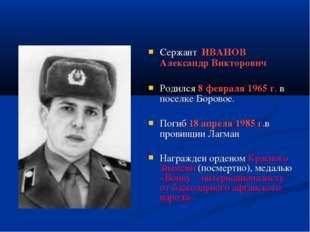 Сержант ИВАНОВ Александр Викторович Родился 8 февраля 1965 г. в поселке Боро