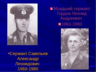 Сержант Савельев Александр Леонидович 1960-1980 Младший сержант Гордов Леонид