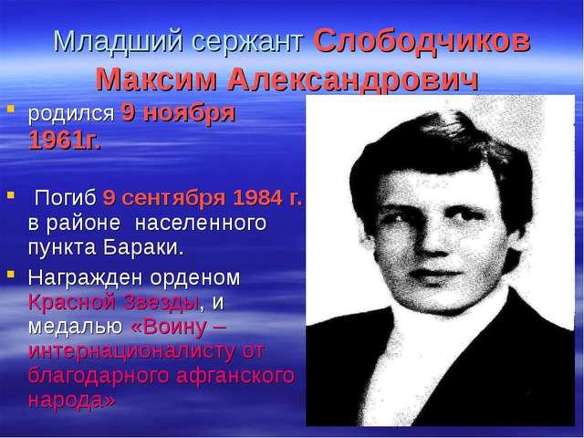 Младший сержант Слободчиков Максим Александрович родился 9 ноября 1961г. Поги...