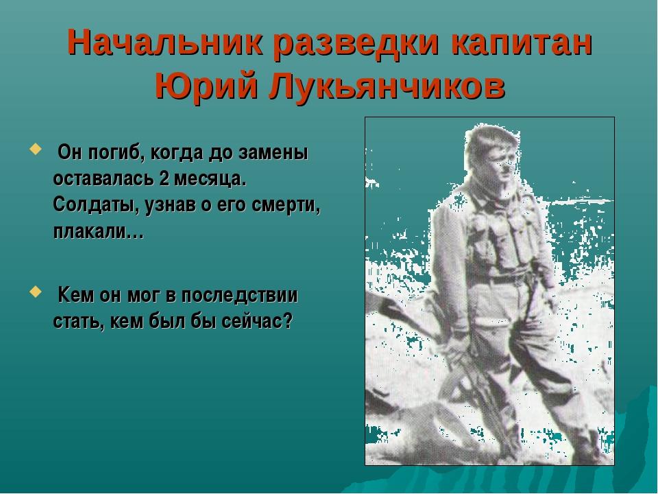 Начальник разведки капитан Юрий Лукьянчиков Он погиб, когда до замены оставал...