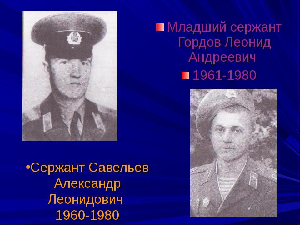 Сержант Савельев Александр Леонидович 1960-1980 Младший сержант Гордов Леонид...