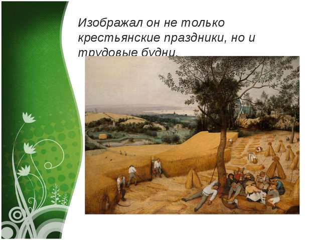Изображал он не только крестьянские праздники, но и трудовые будни.