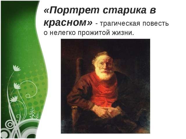 «Портрет старика в красном» - трагическая повесть о нелегко прожитой жизни.