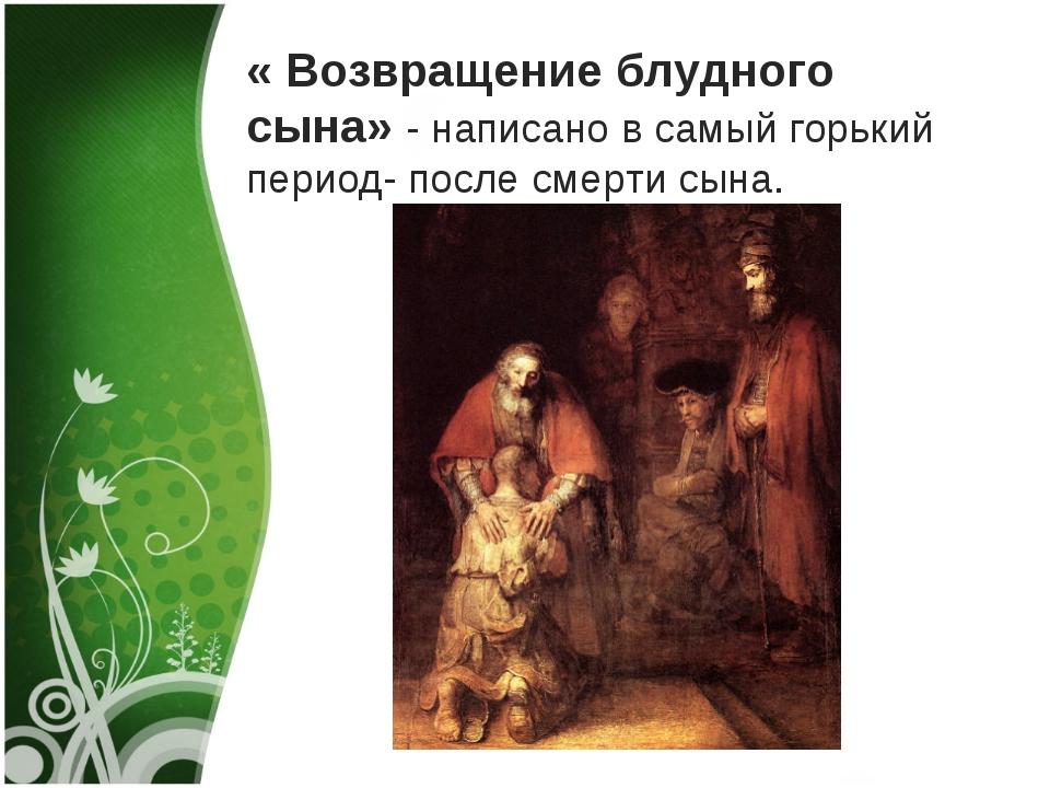 « Возвращение блудного сына» - написано в самый горький период- после смерти...