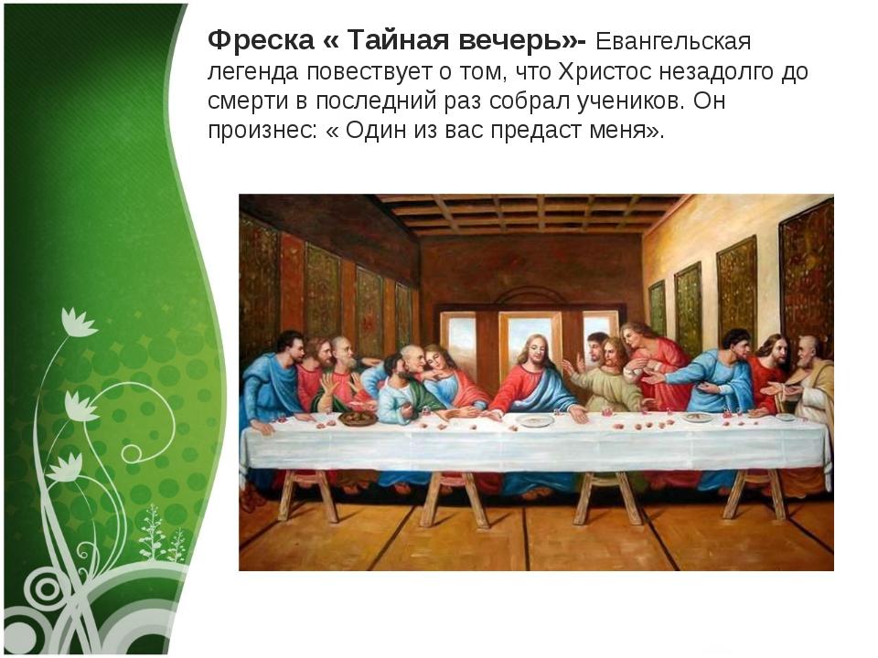 Фреска « Тайная вечерь»- Евангельская легенда повествует о том, что Христос н...