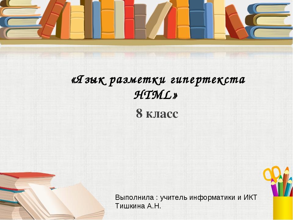 «Язык разметки гипертекста HTML» 8 класс Выполнила : учитель информатики и ИК...